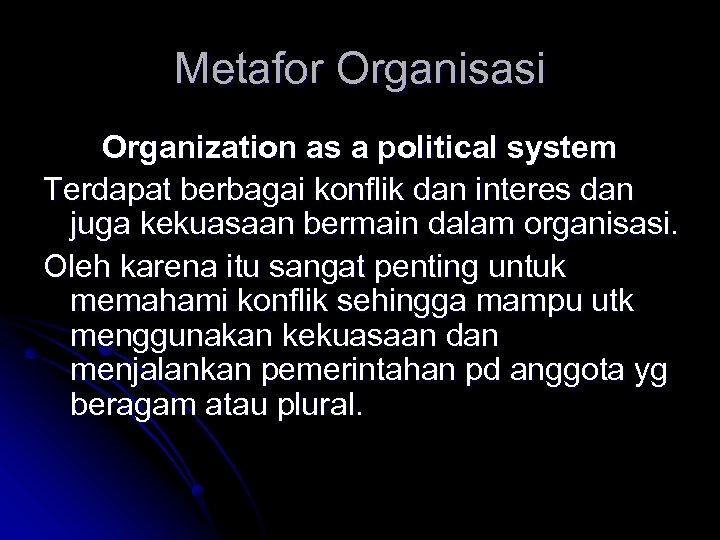 Metafor Organisasi Organization as a political system Terdapat berbagai konflik dan interes dan juga