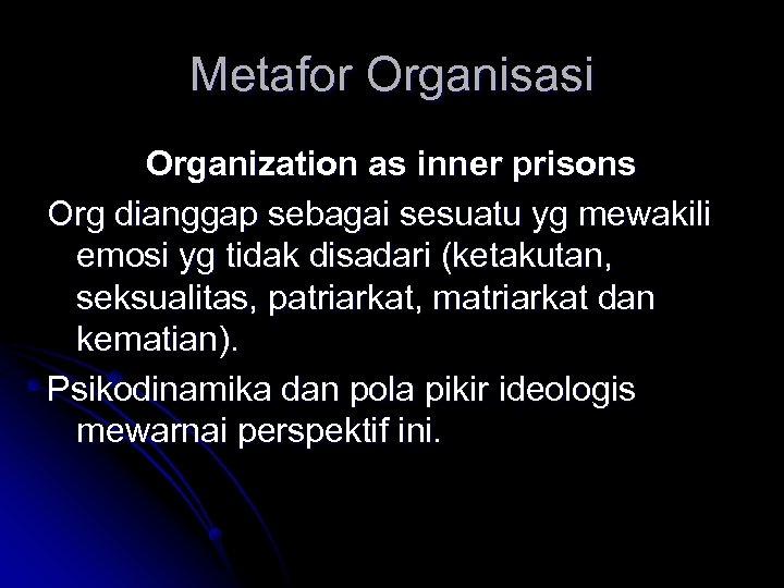 Metafor Organisasi Organization as inner prisons Org dianggap sebagai sesuatu yg mewakili emosi yg
