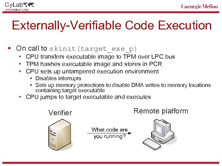 Externally-Verifiable Code Execution § On call to skinit(target_exe_p) • CPU transfers executable image to