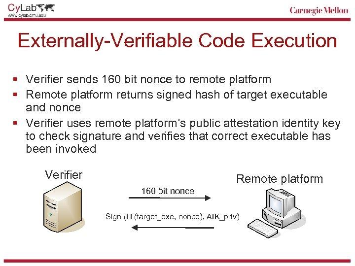 Externally-Verifiable Code Execution § Verifier sends 160 bit nonce to remote platform § Remote