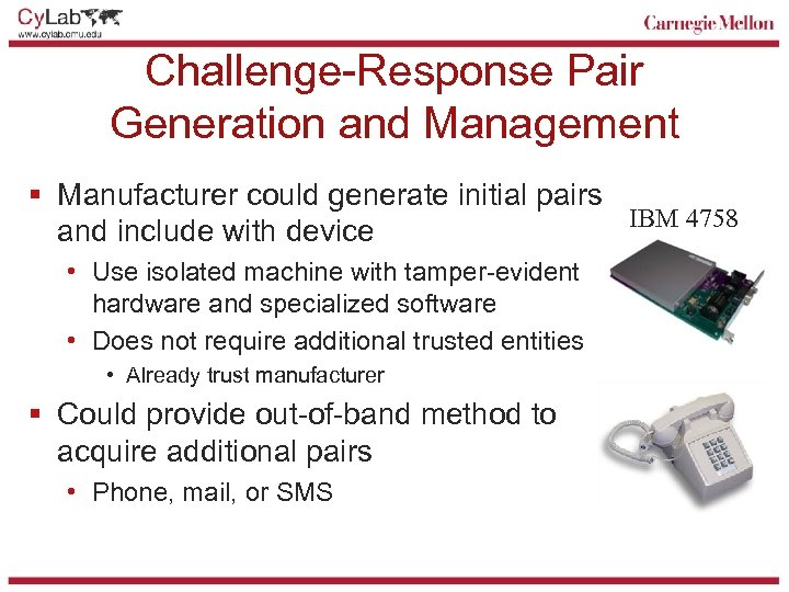 Challenge-Response Pair Generation and Management § Manufacturer could generate initial pairs IBM 4758 and