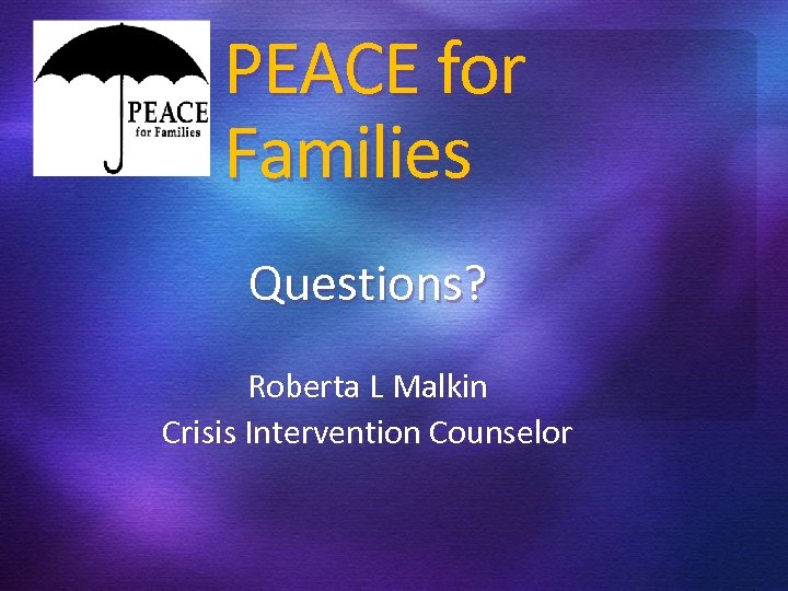 PEACE for Families Questions? Roberta L Malkin Crisis Intervention Counselor