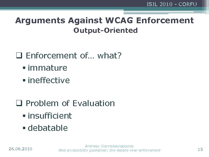 ISIL 2010 - CORFU Arguments Against WCAG Enforcement Output-Oriented q Enforcement of… what? §