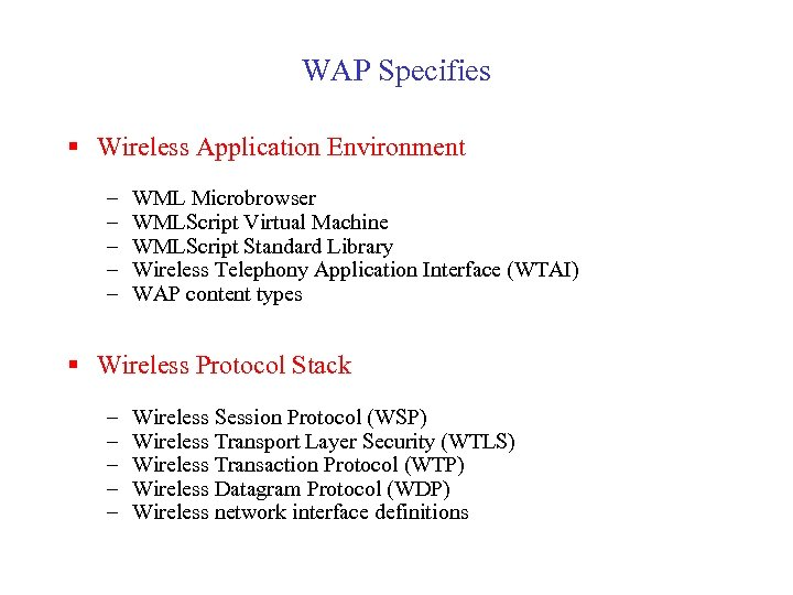 WAP Specifies § Wireless Application Environment – – – WML Microbrowser WMLScript Virtual Machine