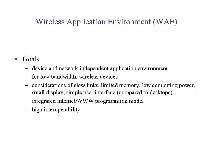 Wireless Application Environment (WAE) § Goals – device and network independent application environment –