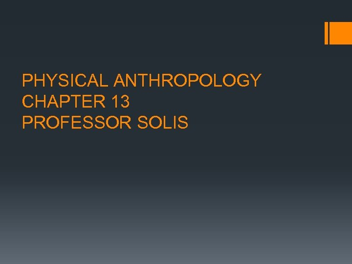 PHYSICAL ANTHROPOLOGY CHAPTER 13 PROFESSOR SOLIS