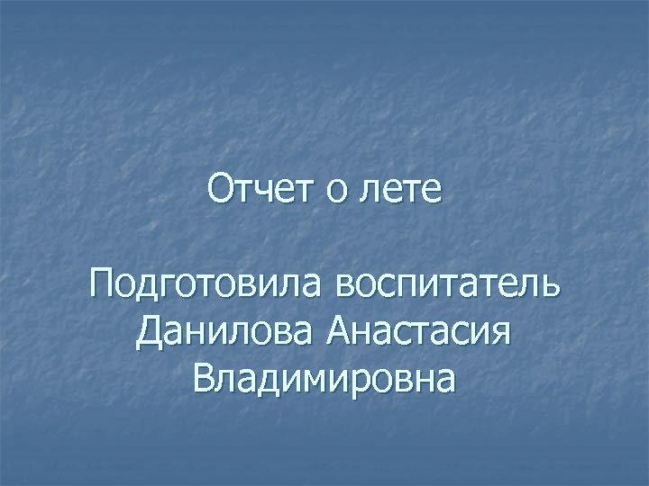 Отчет о лете Подготовила воспитатель Данилова Анастасия Владимировна