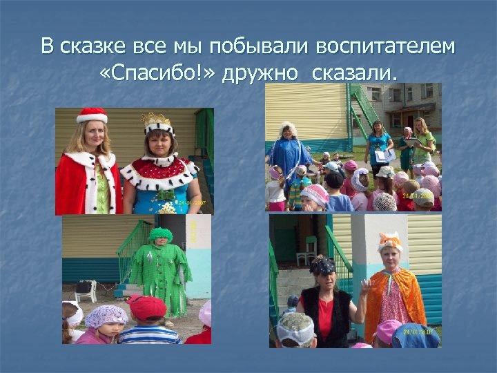 В сказке все мы побывали воспитателем «Спасибо!» дружно сказали.