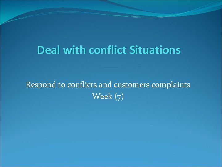 Deal with conflict Situations Respond to conflicts and customers complaints Week (7)