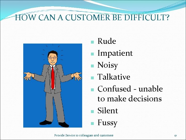 HOW CAN A CUSTOMER BE DIFFICULT? n n n n Rude Impatient Noisy Talkative