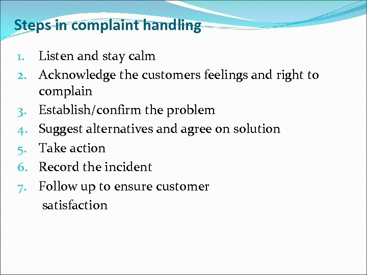 Steps in complaint handling 1. Listen and stay calm 2. Acknowledge the customers feelings