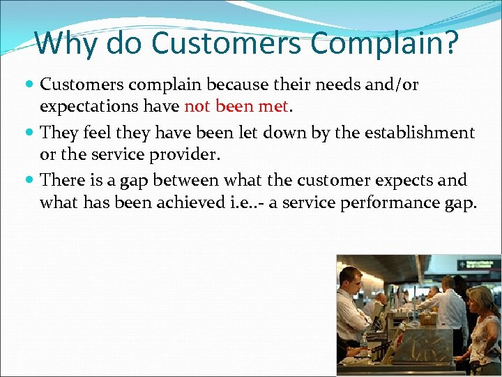 Why do Customers Complain? Customers complain because their needs and/or expectations have not been