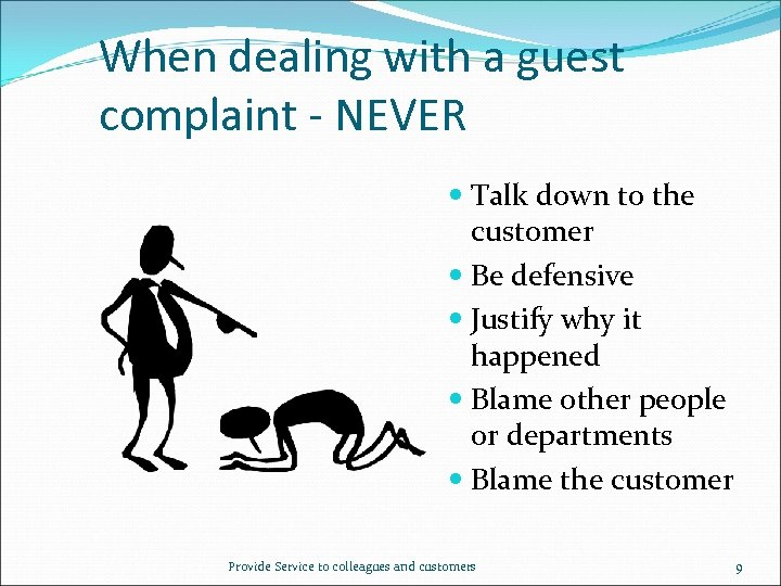 When dealing with a guest complaint - NEVER Talk down to the customer Be