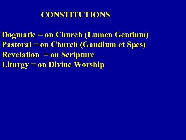 CONSTITUTIONS Dogmatic = on Church (Lumen Gentium) Pastoral = on Church (Gaudium et Spes)