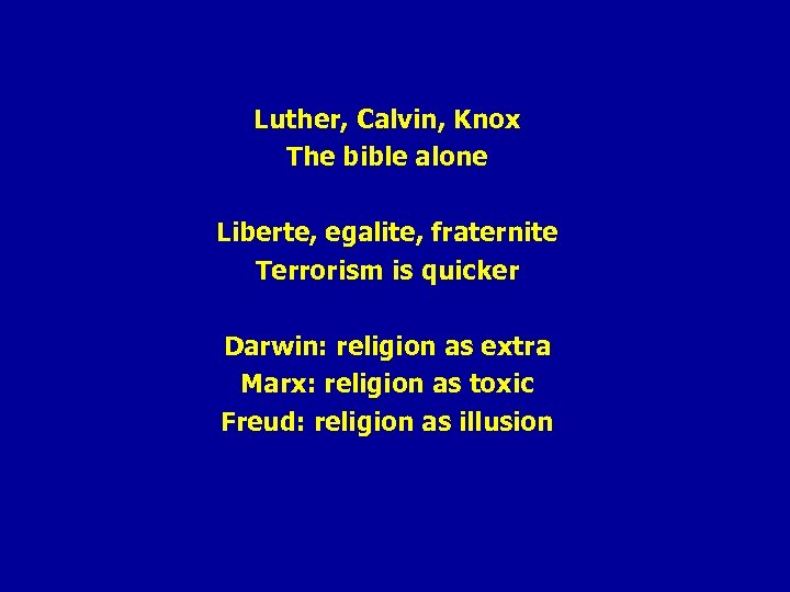 Luther, Calvin, Knox The bible alone Liberte, egalite, fraternite Terrorism is quicker Darwin: religion