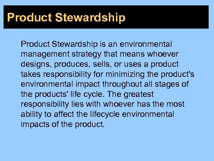 Product Stewardship is an environmental management strategy that means whoever designs, produces, sells, or
