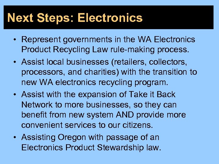 Next Steps: Electronics • Represent governments in the WA Electronics Product Recycling Law rule-making