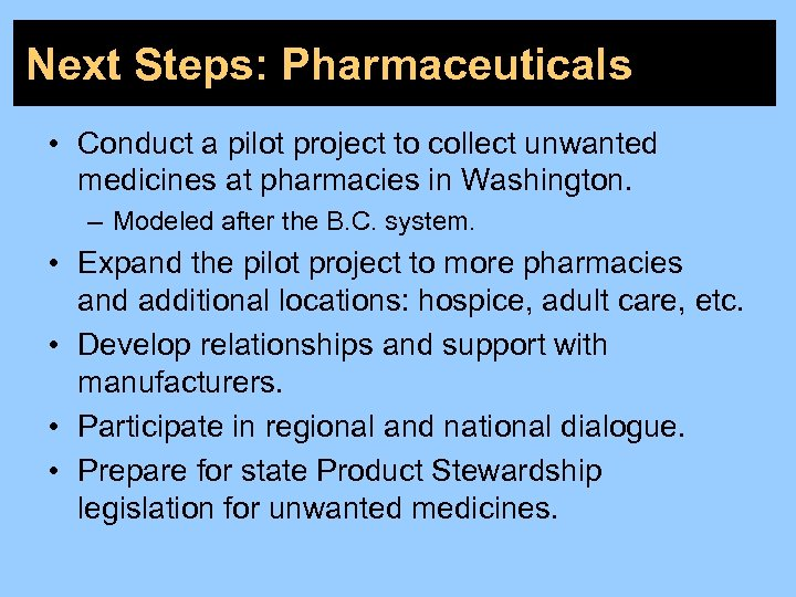 Next Steps: Pharmaceuticals • Conduct a pilot project to collect unwanted medicines at pharmacies