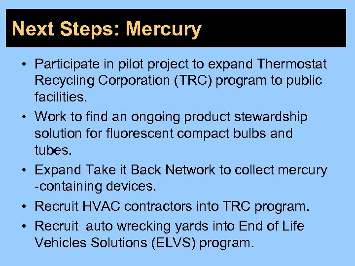 Next Steps: Mercury • Participate in pilot project to expand Thermostat Recycling Corporation (TRC)