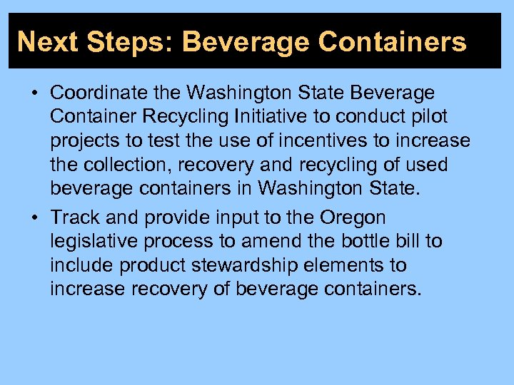Next Steps: Beverage Containers • Coordinate the Washington State Beverage Container Recycling Initiative to