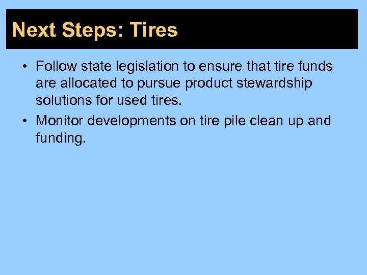 Next Steps: Tires • Follow state legislation to ensure that tire funds are allocated