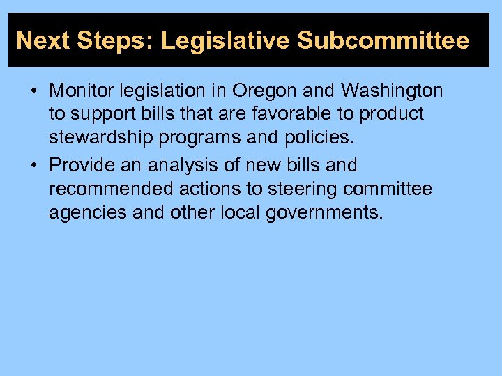 Next Steps: Legislative Subcommittee • Monitor legislation in Oregon and Washington to support bills