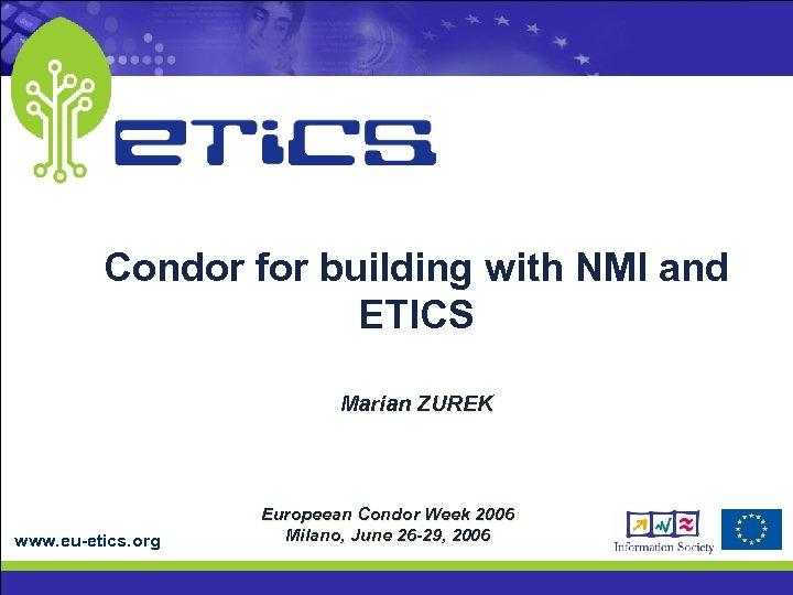 Condor for building with NMI and ETICS Marian ZUREK www. eu-etics. org Europeean Condor
