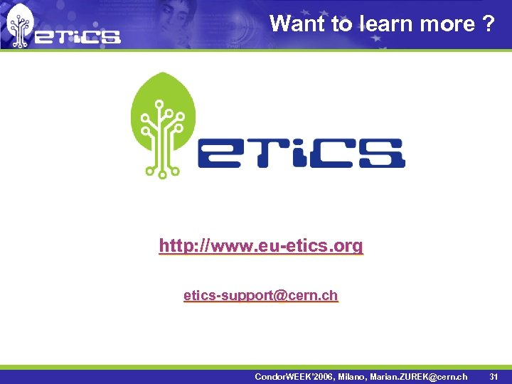 Want to learn more ? http: //www. eu-etics. org etics-support@cern. ch Condor. WEEK' 2006,