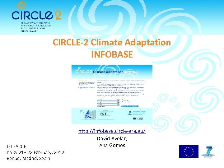 CIRCLE-2 Climate Adaptation INFOBASE JPI FACCE Date: 21– 22 February, 2012 Venue: Madrid, Spain