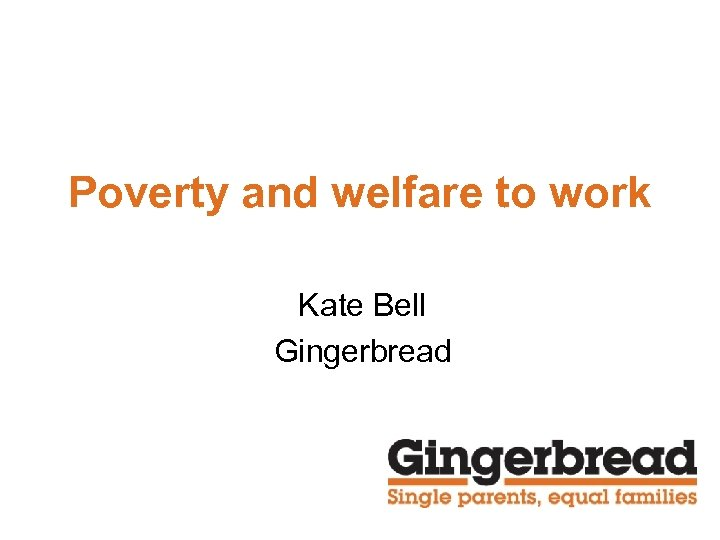 Poverty and welfare to work Kate Bell Gingerbread