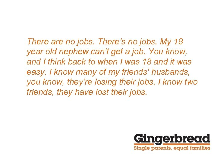 There are no jobs. There's no jobs. My 18 year old nephew can't get