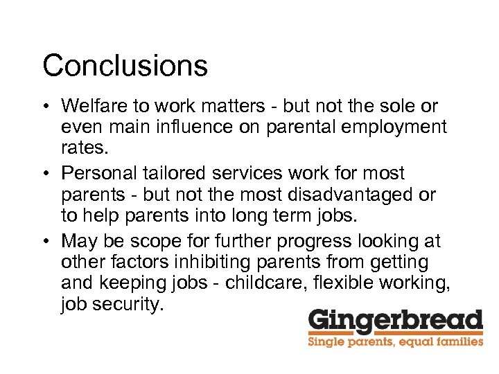 Conclusions • Welfare to work matters - but not the sole or even main