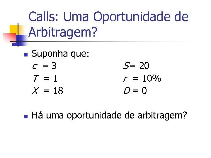 Calls: Uma Oportunidade de Arbitragem? n n Suponha que: c =3 T =1 X