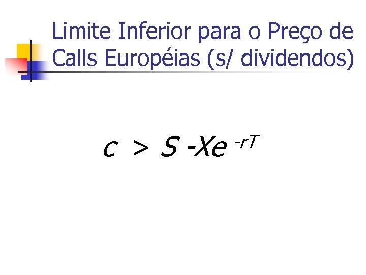 Limite Inferior para o Preço de Calls Européias (s/ dividendos) c > S -Xe