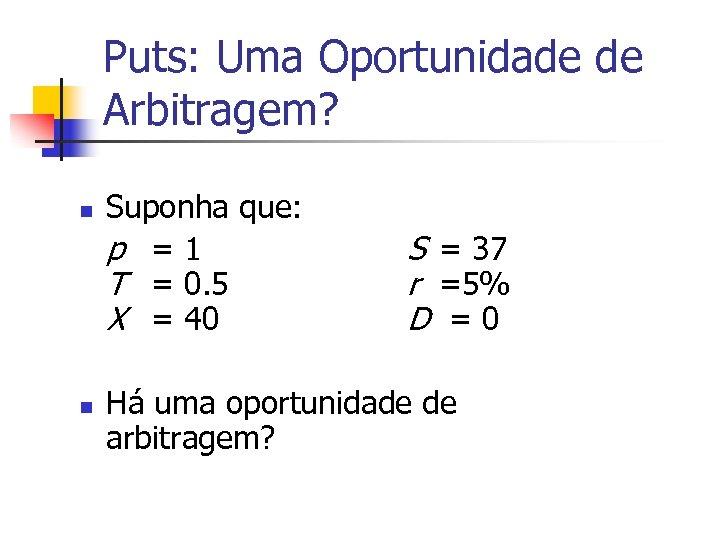 Puts: Uma Oportunidade de Arbitragem? n n Suponha que: p =1 T = 0.