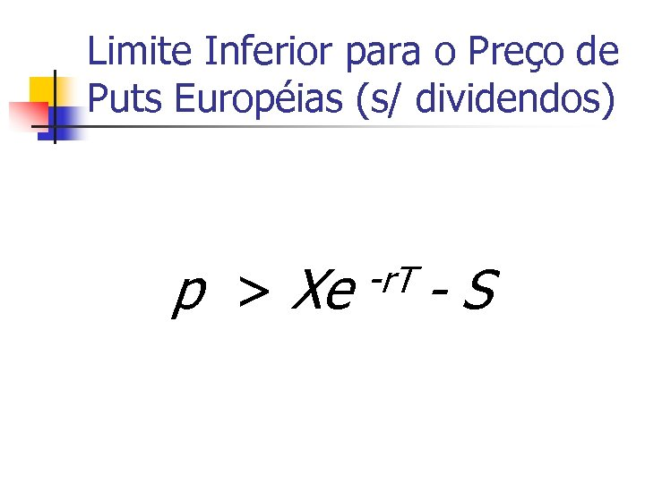 Limite Inferior para o Preço de Puts Européias (s/ dividendos) p > Xe -r.