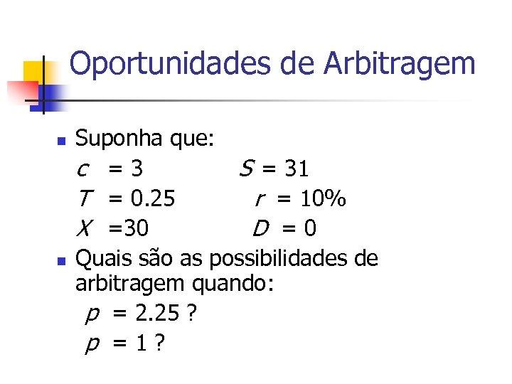 Oportunidades de Arbitragem n n Suponha que: c =3 S = 31 T =