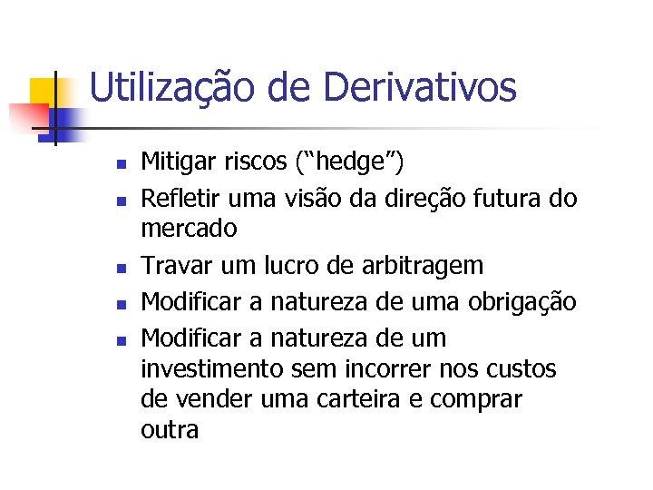"""Utilização de Derivativos n n n Mitigar riscos (""""hedge"""") Refletir uma visão da direção"""