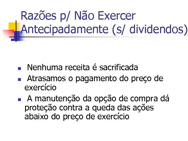 Razões p/ Não Exercer Antecipadamente (s/ dividendos) n n n Nenhuma receita é sacrificada