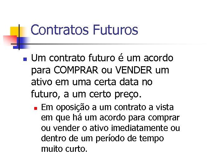 Contratos Futuros n Um contrato futuro é um acordo para COMPRAR ou VENDER um