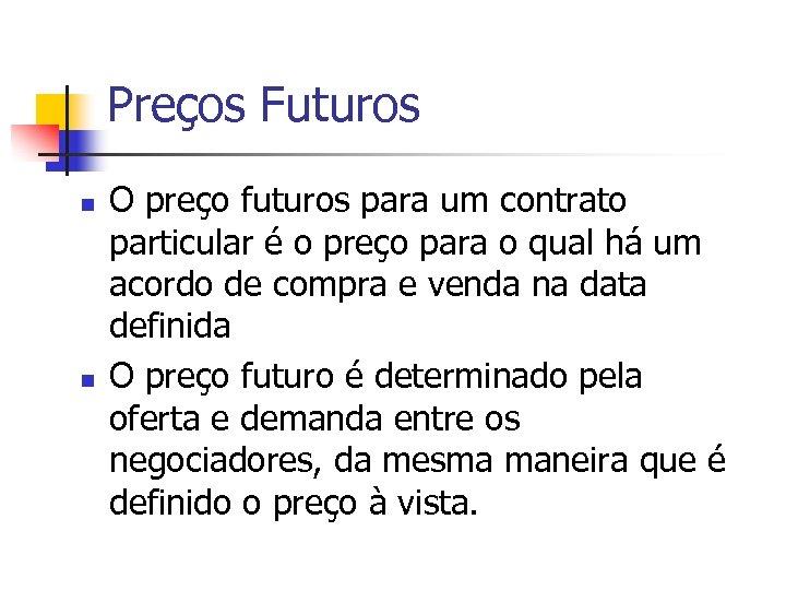 Preços Futuros n n O preço futuros para um contrato particular é o preço