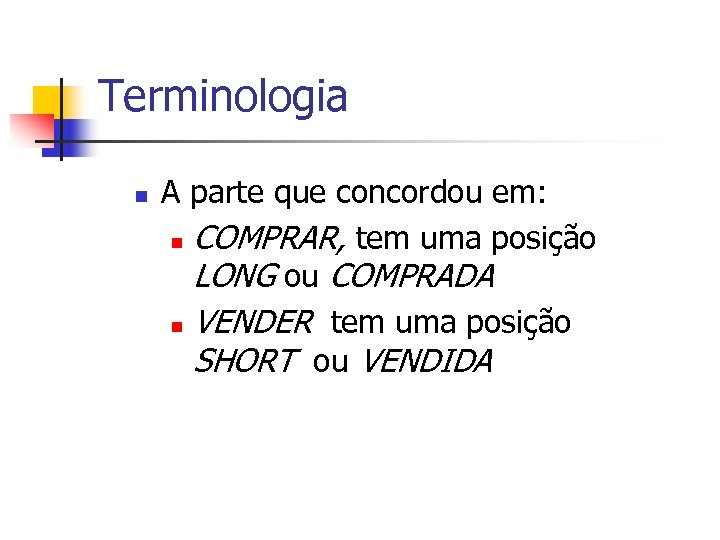 Terminologia n A parte que concordou em: n COMPRAR, tem uma posição LONG ou
