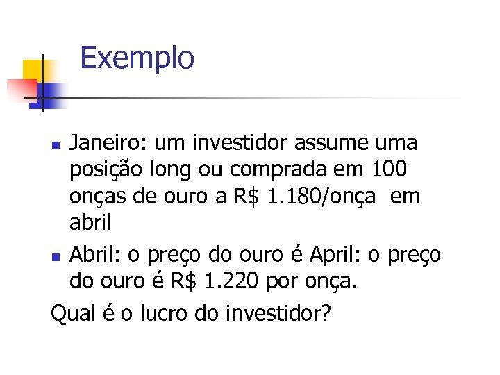 Exemplo Janeiro: um investidor assume uma posição long ou comprada em 100 onças de
