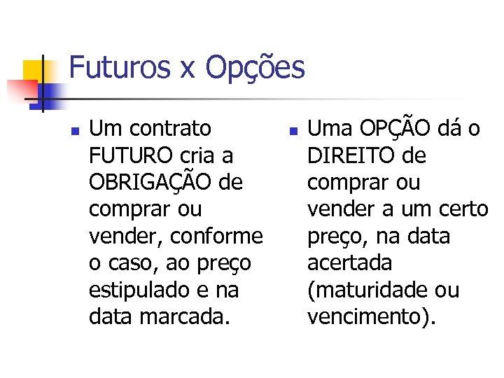Futuros x Opções n Um contrato FUTURO cria a OBRIGAÇÃO de comprar ou vender,