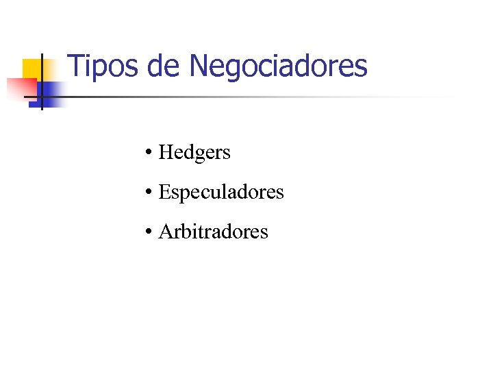 Tipos de Negociadores • Hedgers • Especuladores • Arbitradores