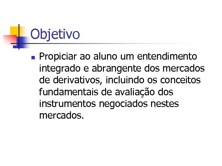 Objetivo n Propiciar ao aluno um entendimento integrado e abrangente dos mercados de derivativos,
