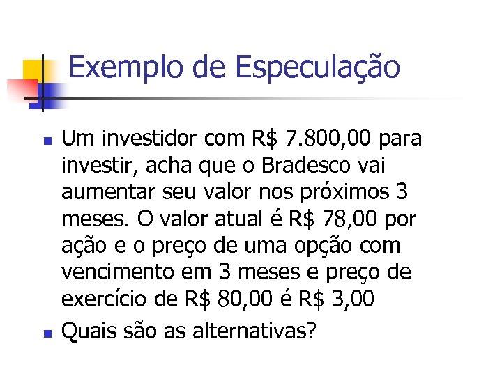 Exemplo de Especulação n n Um investidor com R$ 7. 800, 00 para investir,