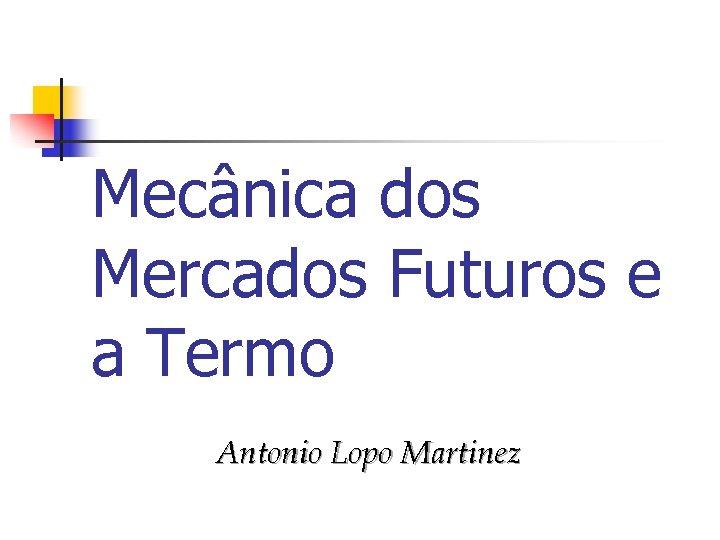 Mecânica dos Mercados Futuros e a Termo Antonio Lopo Martinez