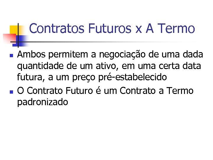Contratos Futuros x A Termo n n Ambos permitem a negociação de uma dada
