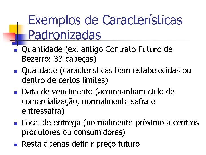 Exemplos de Características Padronizadas n n n Quantidade (ex. antigo Contrato Futuro de Bezerro: